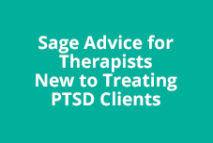 Sage Advice for Therapists New to Treating PTSD Clients